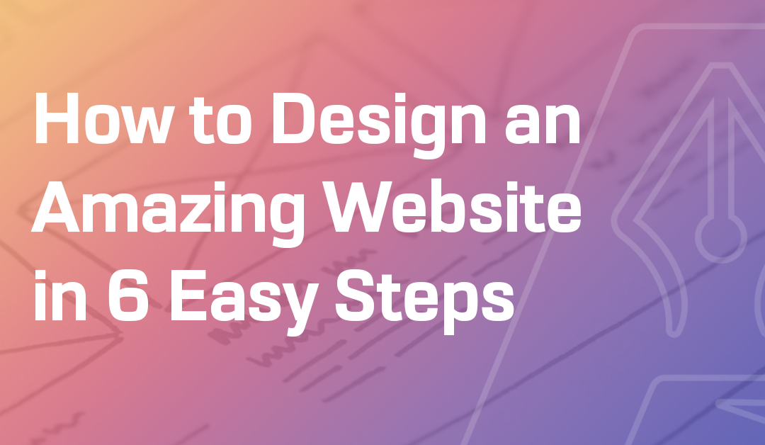 How to Design an Amazing Website in 6 Easy Steps