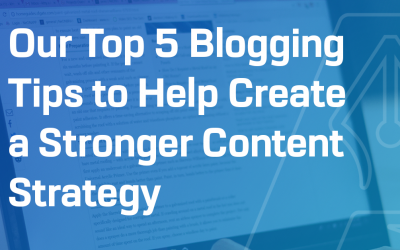 Our Top 5 Blog Tips to Help Create a Stronger Content Strategy